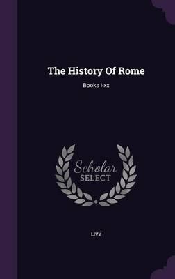 The History of Rome - Books I-XX (Hardcover): Livy