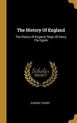 The History of England - The History of England: Reign of Henry the Eighth (Hardcover): Sharon Turner