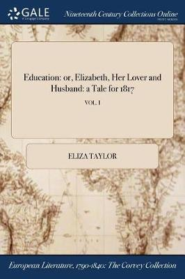 Education - Or, Elizabeth, Her Lover and Husband: A Tale for 1817; Vol. I (Paperback): Eliza Taylor