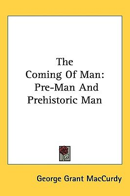 The Coming of Man - Pre-Man and Prehistoric Man (Paperback): George Grant MacCurdy
