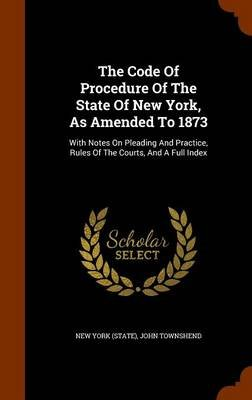 The Code of Procedure of the State of New York, as Amended to 1873 - With Notes on Pleading and Practice, Rules of the Courts,...