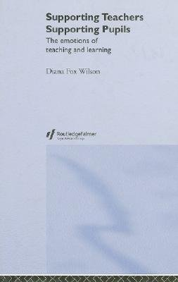 Supporting Teachers, Supporting Pupils - The Emotions of Teaching and Learning (Hardcover): Diana Fox Wilson