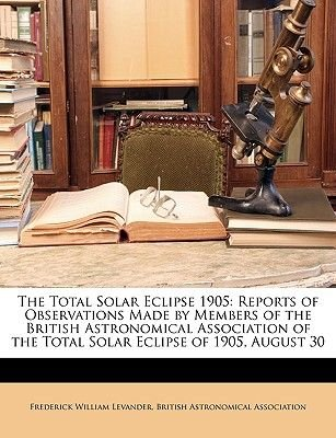 The Total Solar Eclipse 1905 - Reports of Observations Made by Members of the British Astronomical Association of the Total...