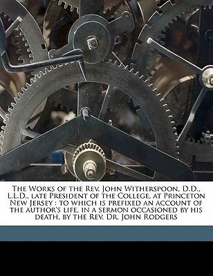 The Works of the REV. John Witherspoon, D.D., L.L.D., Late President of the College, at Princeton New Jersey - To Which Is...