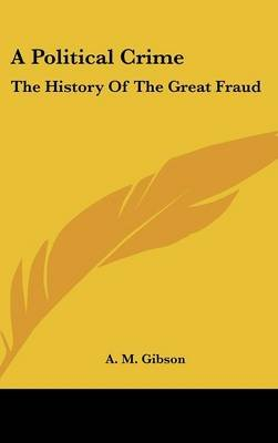 A Political Crime - The History of the Great Fraud (Hardcover): A.M. Gibson