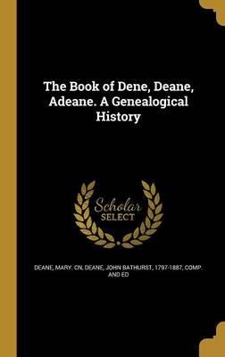 The Book of Dene, Deane, Adeane. a Genealogical History (Hardcover): Mary. Cn Deane, John Bathurst 1797-1887 Deane