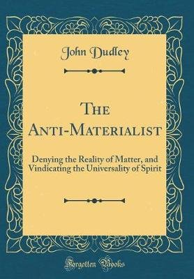 The Anti-Materialist - Denying the Reality of Matter, and Vindicating the Universality of Spirit (Classic Reprint) (Hardcover):...