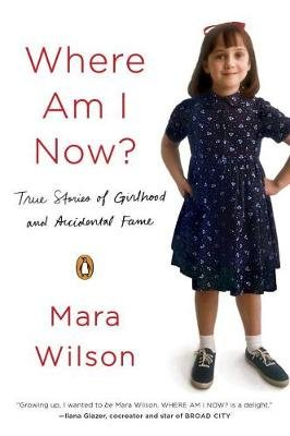Where Am I Now? - True Stories Of Girlhood And Accidental Fame (Paperback): Mara Wilson