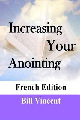 Increasing Your Anointing (French Edition) - Get Ready for Greater Works (French, Paperback): Bill Vincent