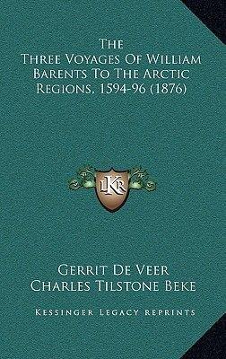 The Three Voyages of William Barents to the Arctic Regions, 1594-96 (1876) (Hardcover): Gerrit de Veer
