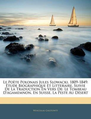 Le Poete Polonais Jules Slowacki, 1809-1849 - Etude Biographique Et Litteraire, Suivie de la Traduction En Vers de: Le Tombeau...