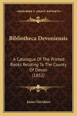 Bibliotheca Devoniensis - A Catalogue of the Printed Books