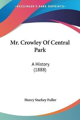 Mr. Crowley of Central Park - A History (1888) (Paperback): Henry Starkey Fuller