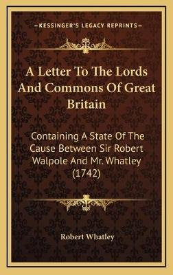 A Letter to the Lords and Commons of Great Britain - Containing a State of the Cause Between Sir Robert Walpole and Mr. Whatley...