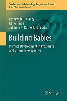 Building Babies - Primate Development in Proximate and Ultimate Perspective (Paperback, 2013 ed.): Kathryn B. H. Clancy, Katie...