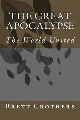 The Great Apocalypse - The World United (Paperback): Brett W. Crothers