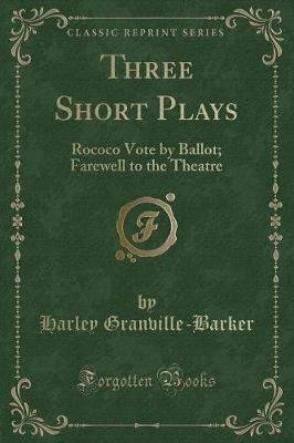 Three Short Plays - Rococo Vote by Ballot; Farewell to the Theatre (Classic Reprint) (Paperback): Harley Granville Barker