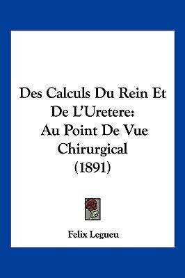 Des Calculs Du Rein Et de L'Uretere - Au Point de Vue Chirurgical (1891) (English, French, Paperback): Felix Legueu