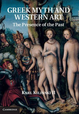 Greek Myth and Western Art - The Presence of the Past (Hardcover, New): Karl Kilinski II