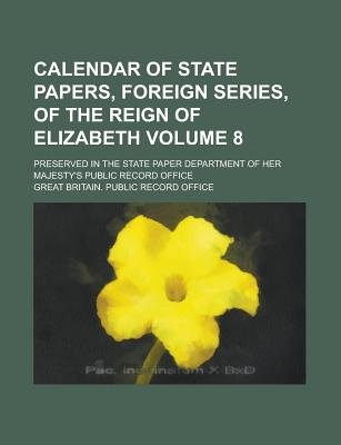 Calendar of State Papers, Foreign Series, of the Reign of Elizabeth; Preserved in the State Paper Department of Her...