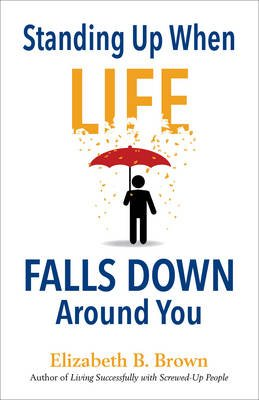Standing Up When Life Falls Down Around You (Paperback): Elizabeth B Brown