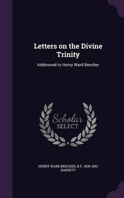 Letters on the Divine Trinity - Addressed to Henry Ward Beecher (Hardcover): Henry Ward Beecher, B. F. 1808-1892 Barrett
