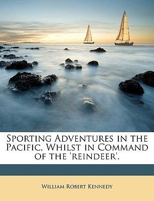 Sporting Adventures in the Pacific, Whilst in Command of the 'Reindeer'. (Paperback): William Robert Kennedy