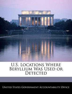 U.S. Locations Where Beryllium Was Used or Detected (Paperback): United States Government Accountability