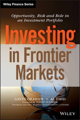 Investing in Frontier Markets - Opportunity, Risk and Role in an Investment Portfolio (Hardcover, New): Gavin Graham, Al Emid,...