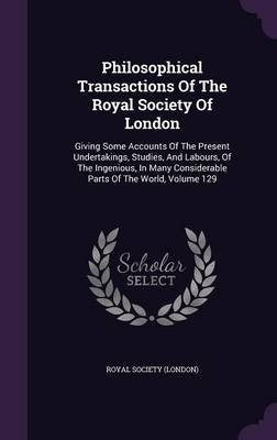 Philosophical Transactions of the Royal Society of London - Giving Some Accounts of the Present Undertakings, Studies, and...
