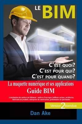 Le Bim, C'Est Pour Quoi ? C'Est Pour Qui ? C'Est Pour Quand ? (Version2 Etendue) - La Maquette Numerique Et Ses...