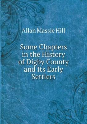 Some Chapters in the History of Digby County and Its Early Settlers (Paperback): Allan Massie Hill