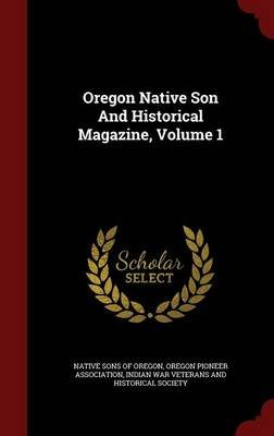 Oregon Native Son and Historical Magazine, Volume 1 (Hardcover): Native Sons of Oregon, Oregon Pioneer Association, Indian War...