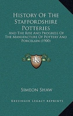 History of the Staffordshire Potteries - And the Rise and Progress of the Manufacture of Pottery and Porcelain (1900)...