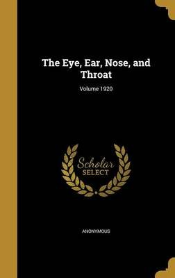 The Eye, Ear, Nose, and Throat; Volume 1920 (Hardcover): Anonymous