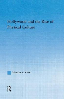 Hollywood and the Rise of Physical Culture (Paperback): Heather Addison
