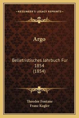 Argo - Belletristisches Jahrbuch Fur 1854 (1854) (German, Paperback): Theodor Fontane, Franz Kugler