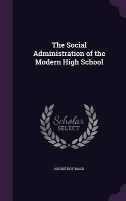 The Social Administration of the Modern High School (Hardcover): Archie Roy Mack