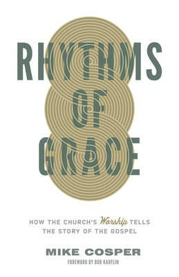 Rhythms of Grace - How the Church's Worship Tells the Story of the Gospel (Paperback): Mike Cosper