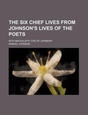 The Six Chief Lives from Johnson's Lives of the Poets; With Macaulay's Life of Johnson. (Paperback): Samuel Johnson