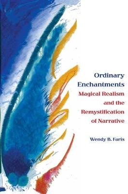 Ordinary Enchantments - Magical Realism and the Remystification of Narrative (Paperback, New): Wendy B. Faris