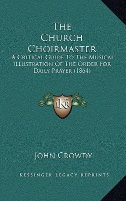 The Church Choirmaster - A Critical Guide to the Musical Illustration of the Order for Daily Prayer (1864) (Hardcover): John...