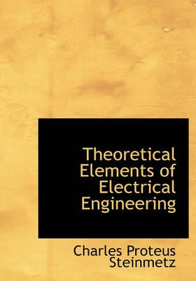 Theoretical Elements of Electrical Engineering (Hardcover): Charles Proteus Steinmetz
