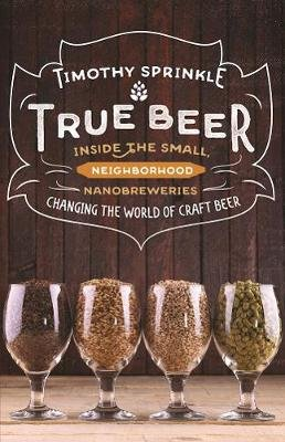True Beer - Inside the Small, Neighborhood Nanobreweries Changing the World of Craft Beer (Paperback): Timothy Sprinkle