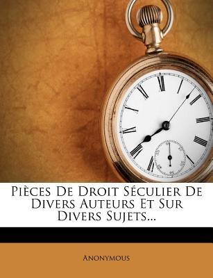 Pieces de Droit Seculier de Divers Auteurs Et Sur Divers Sujets... (French, Paperback): Anonymous