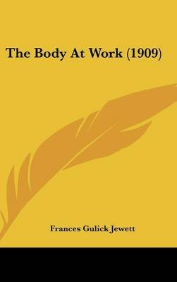 The Body at Work (1909) (Hardcover): Frances Gulick Jewett