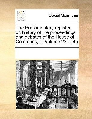 The Parliamentary Register; Or, History of the Proceedings and Debates of the House of Commons; ... Volume 23 of 45...
