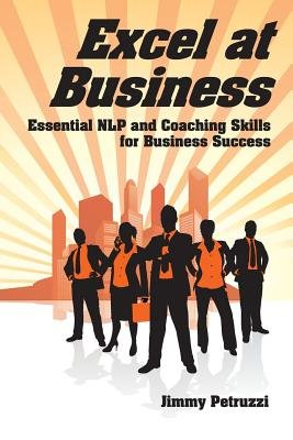 Excel at  Business - Essential NLP & Coaching Skills for Business Success (Paperback, 1): Jimmy Petruzzi