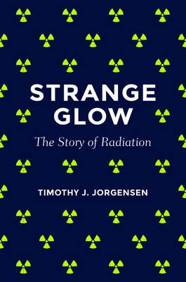 Strange Glow - The Story of Radiation (Electronic book text): Timothy J. Jorgensen