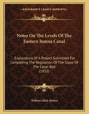 Notes on the Levels of the Eastern Jumna Canal - Explanatory of a Project Submitted for Completing the Regulation of the Slope...